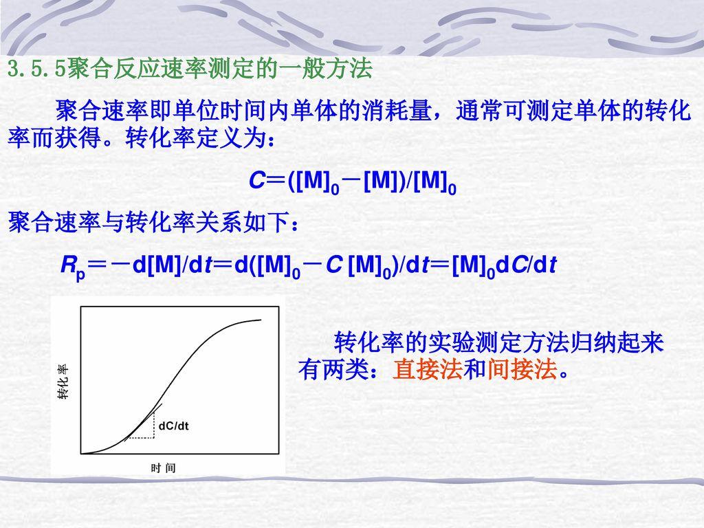 3.5.5聚合反应速率测定的一般方法 聚合速率即单位时间内单体的消耗量,通常可测定单体的转化率而获得。转化率定义为: C=([M]0-[M])/[M]0. 聚合速率与转化率关系如下: Rp=-d[M]/dt=d([M]0-C [M]0)/dt=[M]0dC/dt.